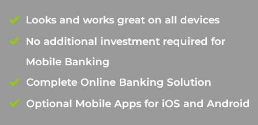 Mobile Ready - Looks and works great on all devices - No additional investment required for Mobile Banking - Complete Online Banking Solution - Optional Mobile Apps for iOS and Android